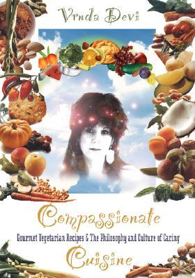 Compassionate Cuisine: Gourmet Vegetarian Recipes & the Philosophy and Culture of Caring  by  Vrnda Devi