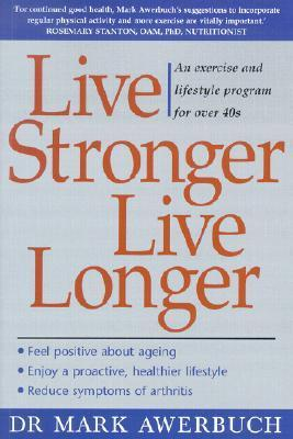 Live Stronger, Live Longer: An Exercise and Lifestyle Program for Over 40s  by  Mark Awerbuch