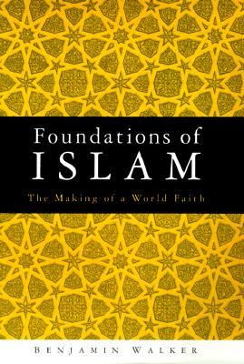 Foundations Of Islam: The Making Of A World Faith Benjamin Walker
