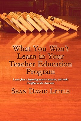 What You Wont Learn in Your Teacher Education Program  by  Sean David Little