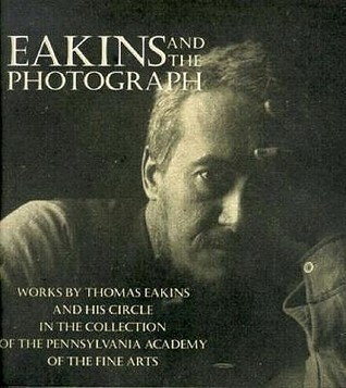 Eakins and the Photograph: Works  by  Thomas Eakins and His Circle in the Collection of the Pennsylvania Academy of the Fine Arts by Susan Danly