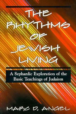 The Rhythms Of Jewish Living: A Sephardic Exploration Of The Basic Teachings Of Judaism Marc D. Angel