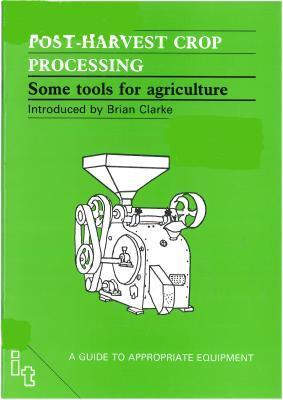Post-Harvest Crop Processing: Some Tools for Agriculture  by  Brian Clarke