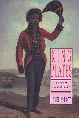 King Plates: A History of Aboriginal Gorgets  by  Jakelin Troy