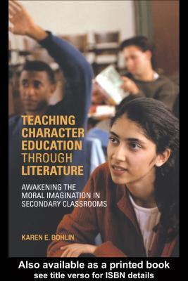 Teaching Character Education Through Literature: Awakening the Moral Imagination in Secondary Classrooms Karen Bohlin