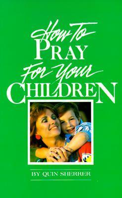 How To Pray For Your Children  by  Quin Sherrer