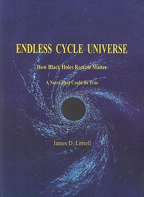 Endless Cycle Universe: How Black Holes Recycle Matter: A Novel That Could Be True James D. Litttrell