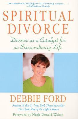 Spiritual Divorce: Divorce As A Catalyst For An Extraordinary Life Debbie Ford