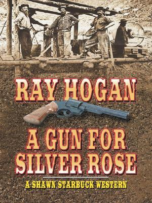 A Gun for Silver Rose: A Shawn Starbuck Western  by  Ray Hogan