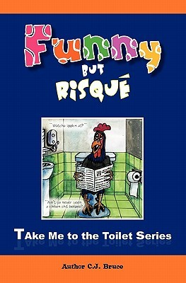Funny But Risque: A Book in the Take Me to the Toilet Series  by  C.J. Bruce