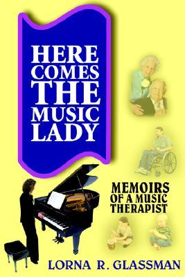 Here Comes the Music Lady: Memoirs of a Music Therapist  by  Lorna R. Glassman