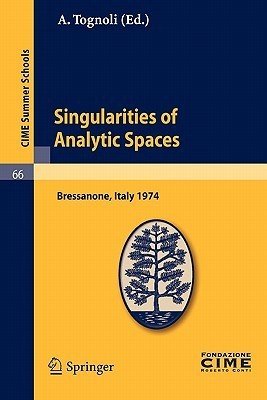 Singularities of Analytic Spaces: Lectures Given at a Summer School of the Centro Internazionale Matematico Estivo (C.I.M.E.) Held in Bressanone (Bolzano), Italy, June 16-25, 1974  by  A. Tognoli