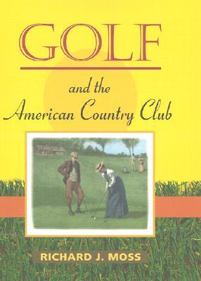 Golf and the American Country Club  by  Richard J. Moss