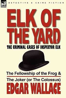 Elk of the Yard-The Criminal Cases of Inspector Elk: Volume 1-The Fellowship of the Frog & the Joker  by  Edgar Wallace
