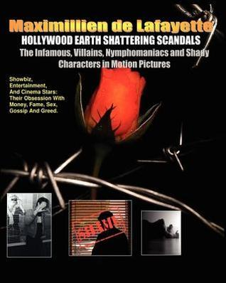 Hollywood Earth Shattering Scandals. the Infamous, Villains, Nymphomaniacs and Shady Characters in Motion Pictures. Maximillien de Lafayette
