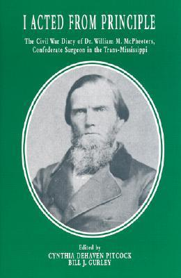 I Acted from Principle: The Civil War Diary of Dr. William M. McPheeters, Confederate Surgeon in the Trans-Mississippi  by  Cynthia Dehaven Pitcock