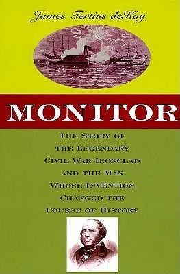 Monitor: The Story of the Legendary Civil War Ironclad and the Man Whose Invention Changed the Course of History  by  James Tertius de Kay