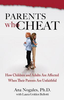 Parents Who Cheat: How Children and Adults Are Affected When Their Parents Are Unfaithful Ana Nogales