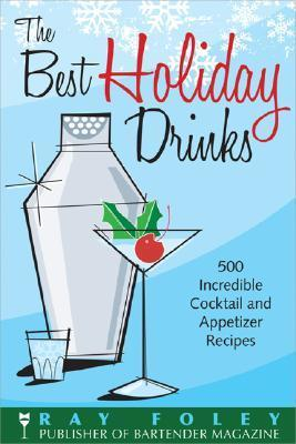 The Best Holiday Drinks: 500 Incredible Cocktail and Appetizer Recipes Ray Foley