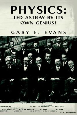 Physics - Led Astray  by  Its Own Genius? by Gary E. Evans