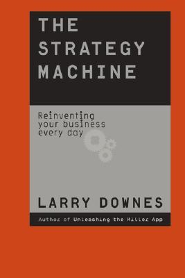 The Strategy Machine: Reinventing Your Business Everyday Larry Downes