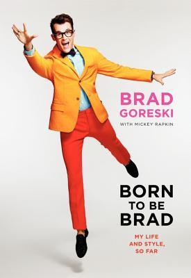 Born to Be Brad: Life and Style Lessons from the Front Lines of Fashion Brad Goreski