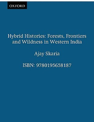 Hybrid Histories: Forests, Frontiers and Wildness in Western India  by  Ajay Skaria