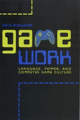 Game Work: Language, Power, and Computer Game Culture  by  Ken S. McAllister