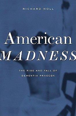 American Madness: The Rise and Fall of Dementia Praecox  by  Richard Noll