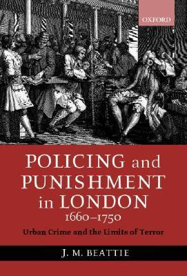 Policing And Punishment In London 1660 1750: Urban Crime And The Limits Of Terror  by  John M. Beattie