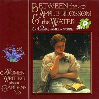 Between the Apple-Blossom and the Water: Women Writing about Gardens Pamela Norris