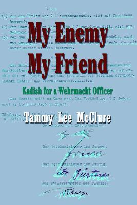 My Enemy My Friend: Kadish for a Wehrmacht Officer  by  Tammy L McClure