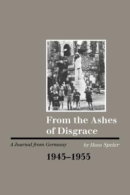 From The Ashes Of Disgrace: A Journal From Germany, 1945 1955 Hans Speier
