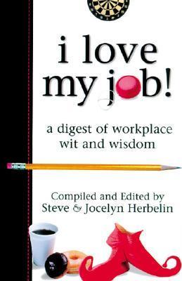 I Love My Job! a Digest of Workplace Wit and Wisdom Steve Herbelin