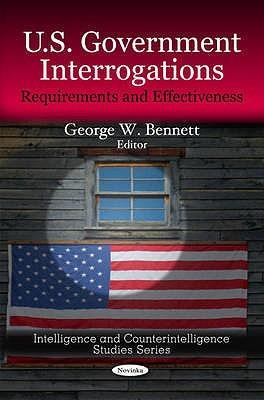 U.S. Government Interrogations: Requirements & Effectiveness George W. Bennett