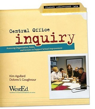 Central Office Inquiry: Assessing Organization, Roles, and Actions to Support School Improvement Kim Agullard