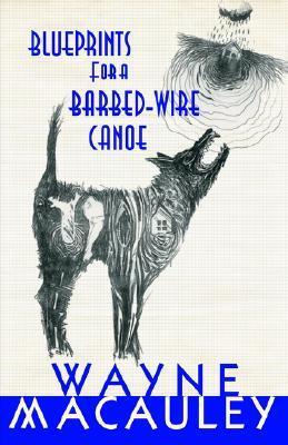 Blueprints for a Barbed-Wire Canoe Wayne Macauley