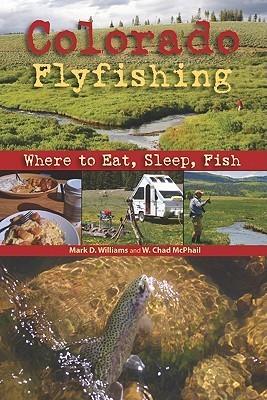 Colorado Flyfishing: Where to Eat, Sleep, Fish Mark D. Williams