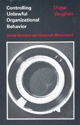 Controlling Unlawful Organizational Behavior: Social Structure and Corporate Misconduct  by  Diane Vaughan