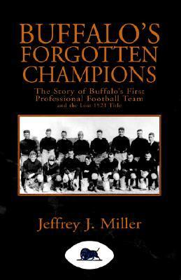 Buffalos Forgotten Champions: The Story Of Buffalos First Professional Football Team And The Lost 1921 Title Jeffrey J. Miller