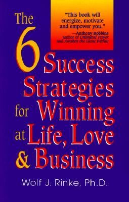 The 6 Success Strategies For Winning At Life, Love & Business  by  Wolf J. Rinke