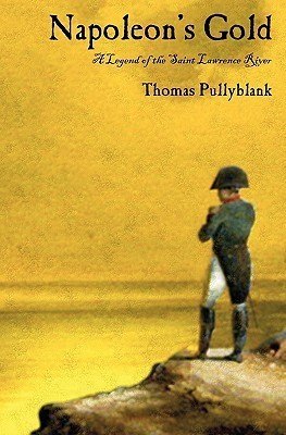 Napoleons Gold: A Legend of the Saint Lawrence River  by  Thomas Eric Pullyblank