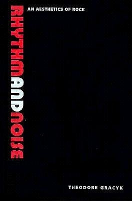 Rhythm and Noise: An Aesthetics of Rock Theodore Gracyk