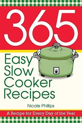 365 Easy Slow Cooker Recipes: A Recipe for Every Day of the Year Nicole Phillips