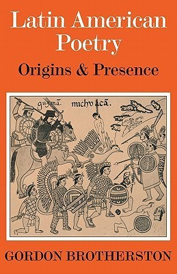 Latin American Poetry: Origins and Presence Gordon Brotherston