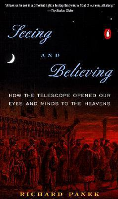 Seeing And Believing: How The Telescope Opened Our Eyes And Minds To The Heavens Richard Panek