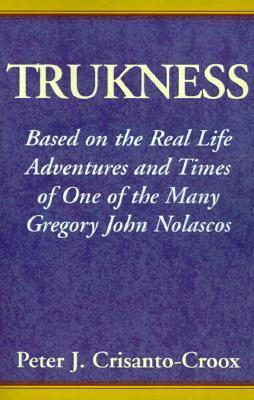 Trukness: Based on the Real Life Adventures and Times of One of the Many Gregory John Nolascos Peter J. Crisanto-Croox