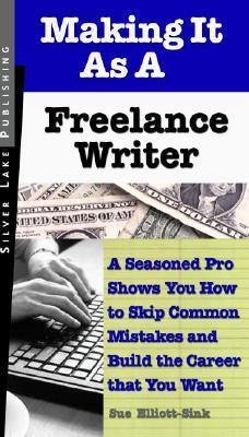 Making It as a Freelance Writer: A Seasoned Pro Shows You How to Skip Common Mistakes and Build the Career That You Want  by  Sue Elliott-Sink