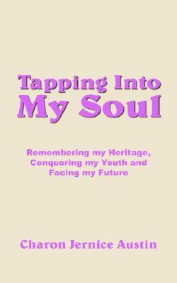 Tapping Into My Soul: Remembering My Heritage, Conquering My Youth And Facing My Future  by  Charon Jernice Austin