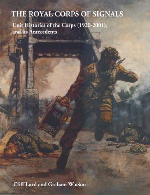 The Royal Corps Of Signals: Unit Histories Of The Corps (1920 2001) And Its Antecedents Cliff Lord